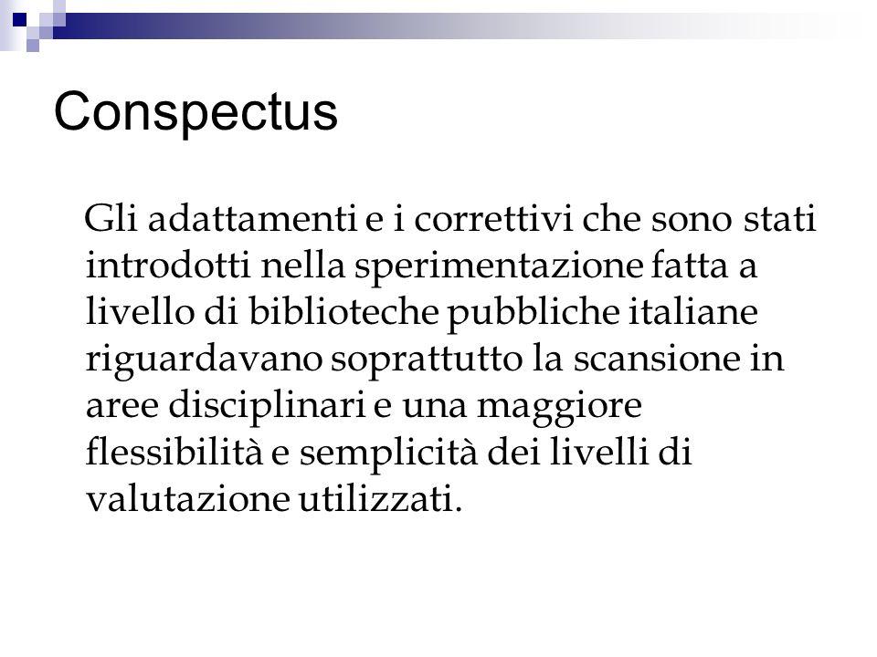 Conspectus Gli adattamenti e i correttivi che sono stati introdotti nella sperimentazione fatta a livello di biblioteche pubbliche italiane riguardavano soprattutto la scansione in aree disciplinari e una maggiore flessibilità e semplicità dei livelli di valutazione utilizzati.