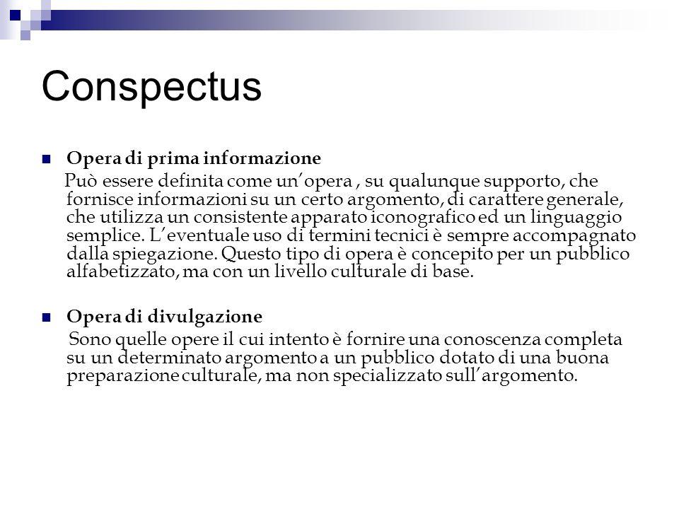Conspectus Opera di prima informazione Può essere definita come unopera, su qualunque supporto, che fornisce informazioni su un certo argomento, di carattere generale, che utilizza un consistente apparato iconografico ed un linguaggio semplice.