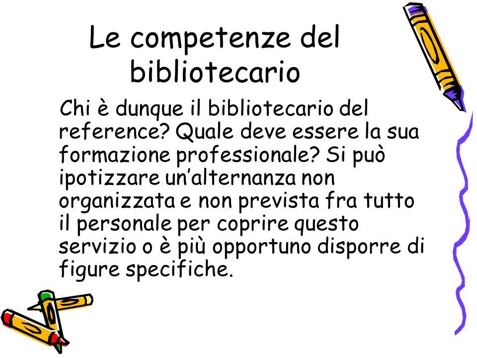 Le competenze del bibliotecario Chi è dunque il bibliotecario del reference? Quale deve essere la sua formazione professionale? Si può ipotizzare unal