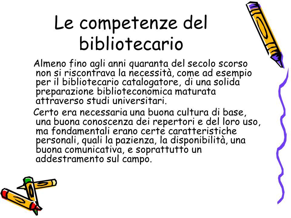 Le competenze del bibliotecario Almeno fino agli anni quaranta del secolo scorso non si riscontrava la necessità, come ad esempio per il bibliotecario