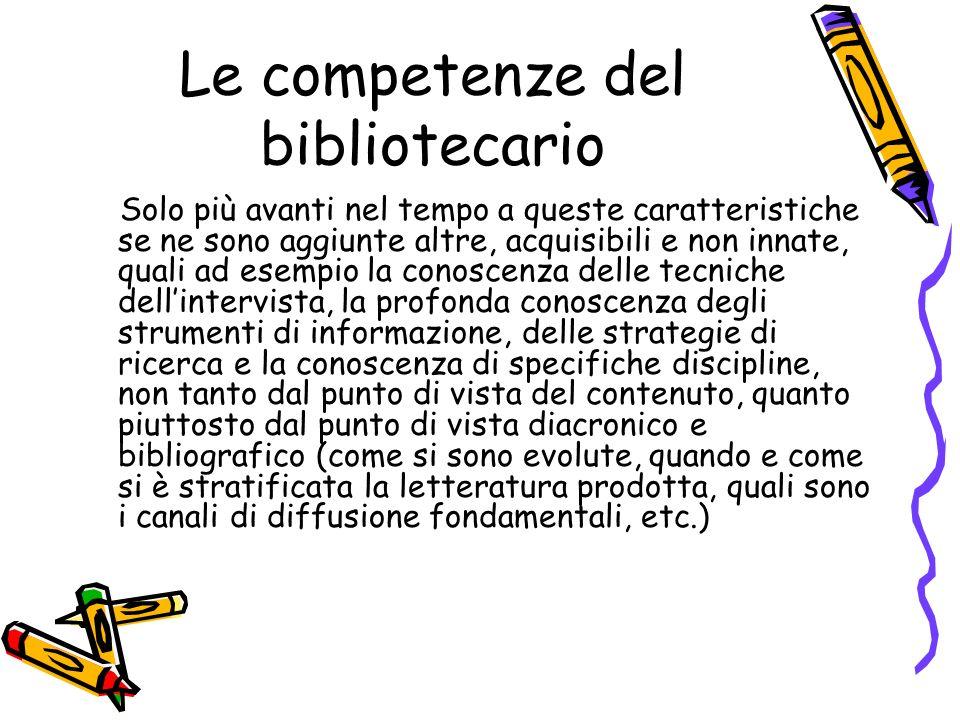 Le competenze del bibliotecario Solo più avanti nel tempo a queste caratteristiche se ne sono aggiunte altre, acquisibili e non innate, quali ad esemp
