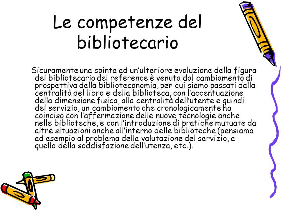 Le competenze del bibliotecario Sicuramente una spinta ad unulteriore evoluzione della figura del bibliotecario del reference è venuta dal cambiamento