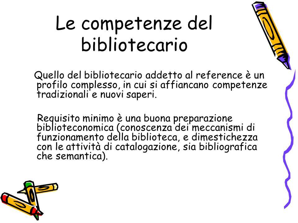 Le competenze del bibliotecario Quello del bibliotecario addetto al reference è un profilo complesso, in cui si affiancano competenze tradizionali e n