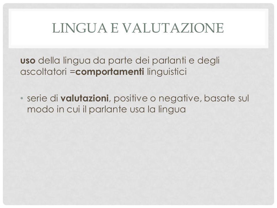 LINGUA E VALUTAZIONE uso della lingua da parte dei parlanti e degli ascoltatori = comportamenti linguistici serie di valutazioni, positive o negative, basate sul modo in cui il parlante usa la lingua