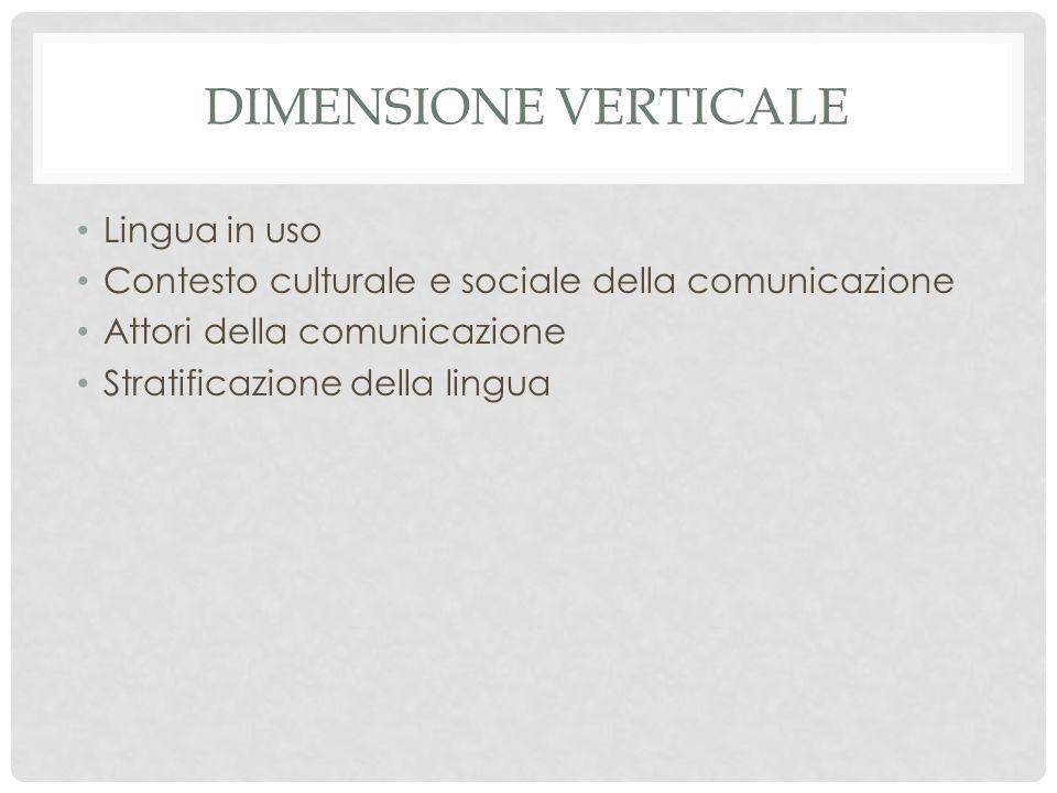 DIMENSIONE VERTICALE Lingua in uso Contesto culturale e sociale della comunicazione Attori della comunicazione Stratificazione della lingua