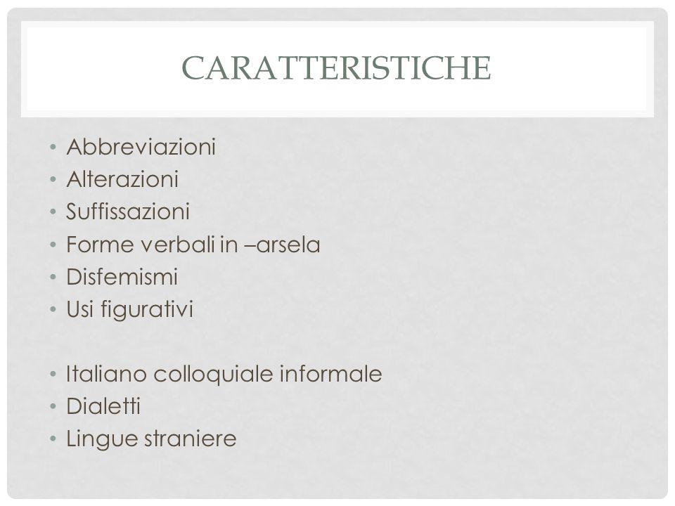 CARATTERISTICHE Abbreviazioni Alterazioni Suffissazioni Forme verbali in –arsela Disfemismi Usi figurativi Italiano colloquiale informale Dialetti Lingue straniere