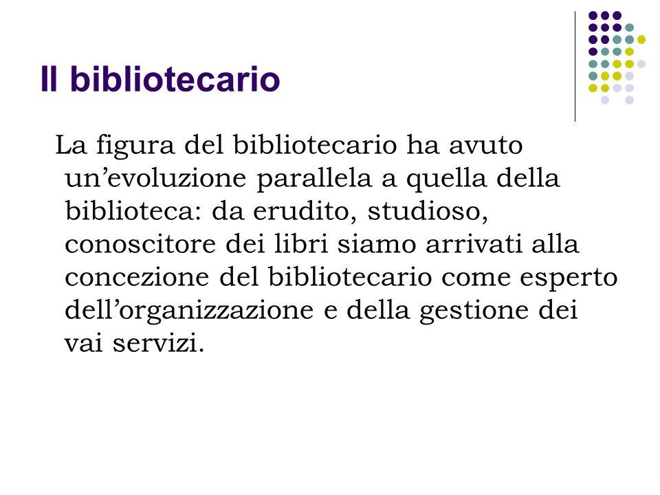 Il bibliotecario La definizione sempre più precisa della figura del bibliotecario come esperto dellorganizzazione e della gestione dei vai servizi, è stata stimolata anche dal progressivo aumento delle tipologie bibliotecarie.