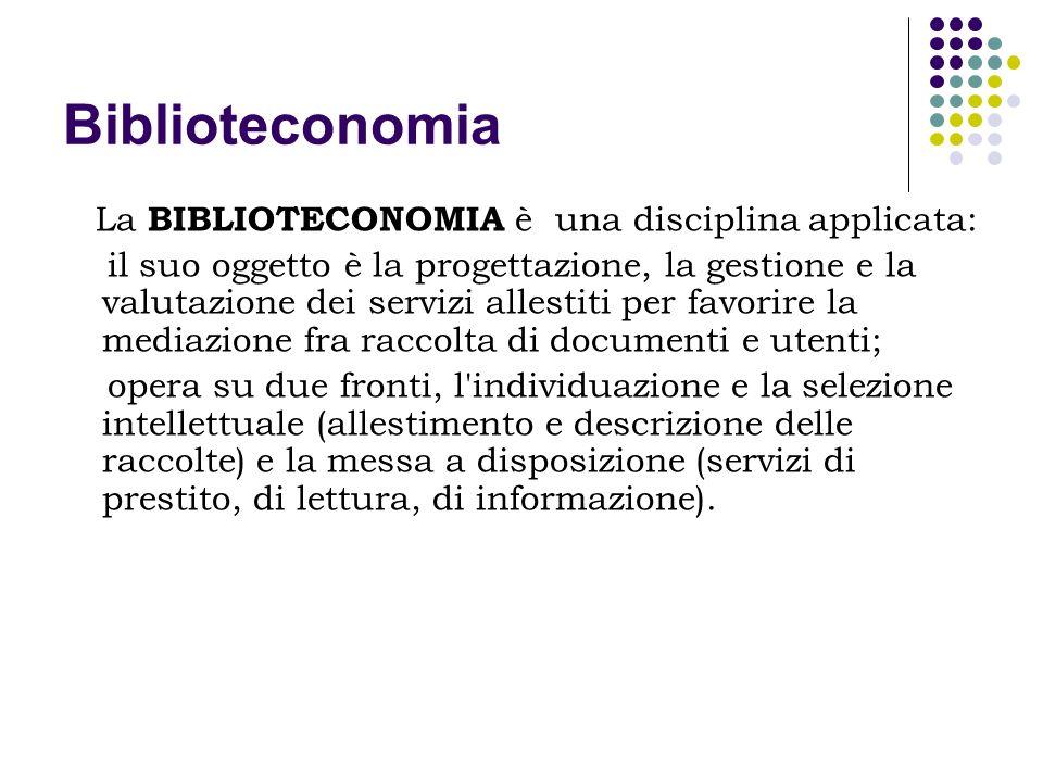 Biblioteconomia Dal punto di visto teorico la biblioteconomia deve mettere a punto concetti ed elaborare le teorie necessarie e opportune, su cui fondare un attività pratica efficace e consapevole.