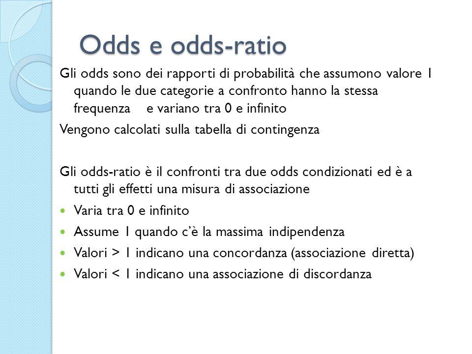Odds e odds-ratio Gli odds sono dei rapporti di probabilità che assumono valore 1 quando le due categorie a confronto hanno la stessa frequenza e vari