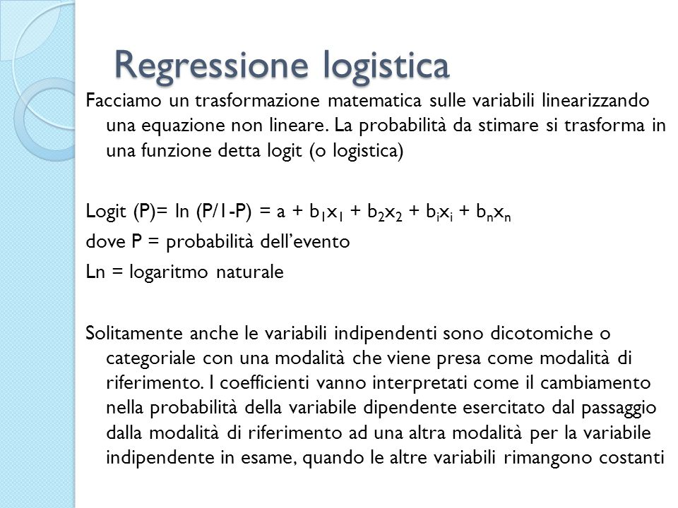 Regressione logistica I coefficienti vanno interpretati come il cambiamento nella probabilità della variabile dipendente esercitato dal passaggio dalla modalità di riferimento ad una altra modalità per la variabile indipendente in esame, quando le altre variabili rimangono costanti Questo perché rappresentano il logaritmo degli odds-ratio, ossia dei rapporti Solitamente i software traducono i logaritmi negli odd-ratio per cui è più semplice poi interpretarli