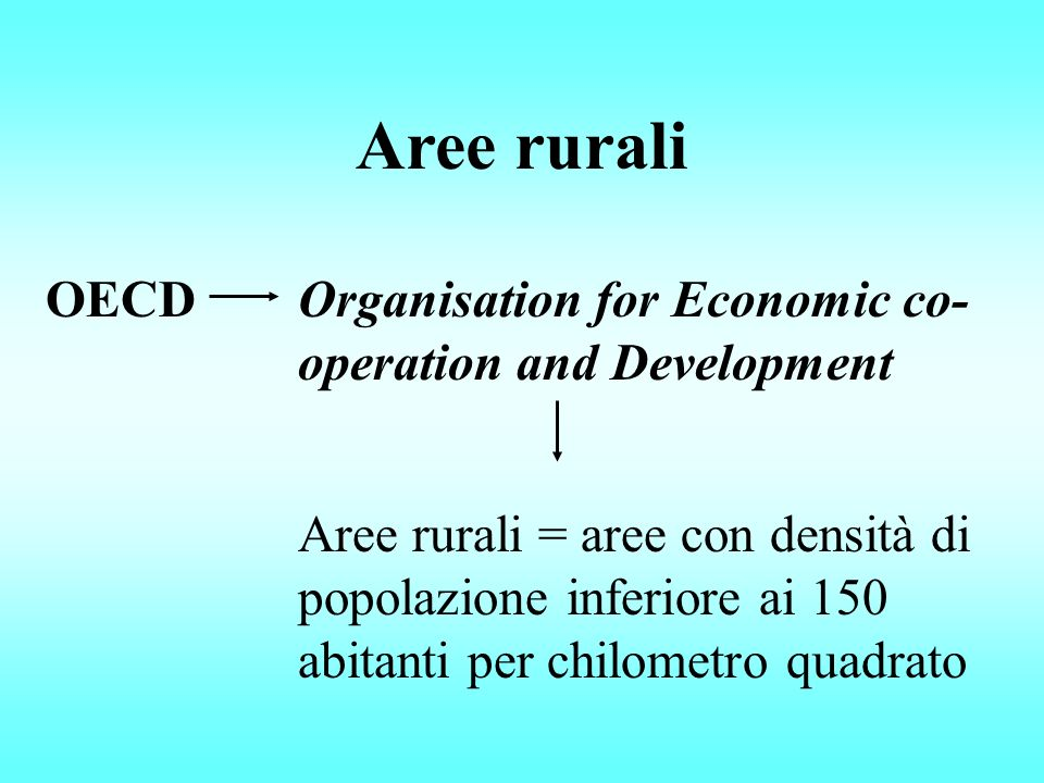 OECDOrganisation for Economic co- operation and Development Aree rurali = aree con densità di popolazione inferiore ai 150 abitanti per chilometro quadrato Aree rurali