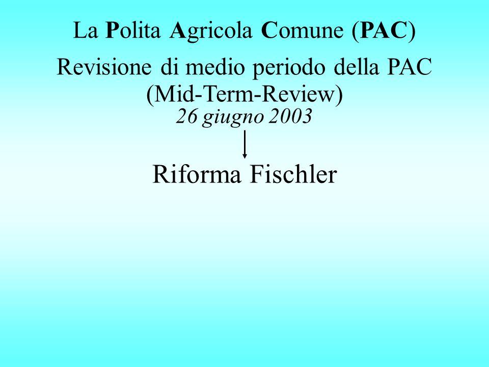 Riforma Fischler Revisione di medio periodo della PAC (Mid-Term-Review) 26 giugno 2003 La Polita Agricola Comune (PAC)