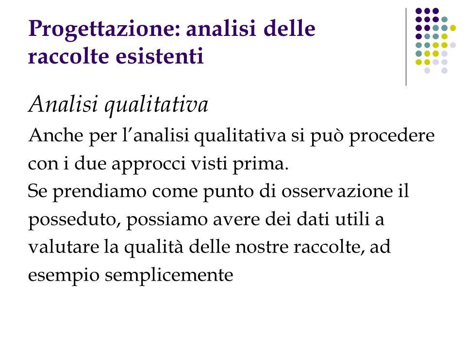 Progettazione: analisi delle raccolte esistenti Analisi qualitativa Anche per lanalisi qualitativa si può procedere con i due approcci visti prima.