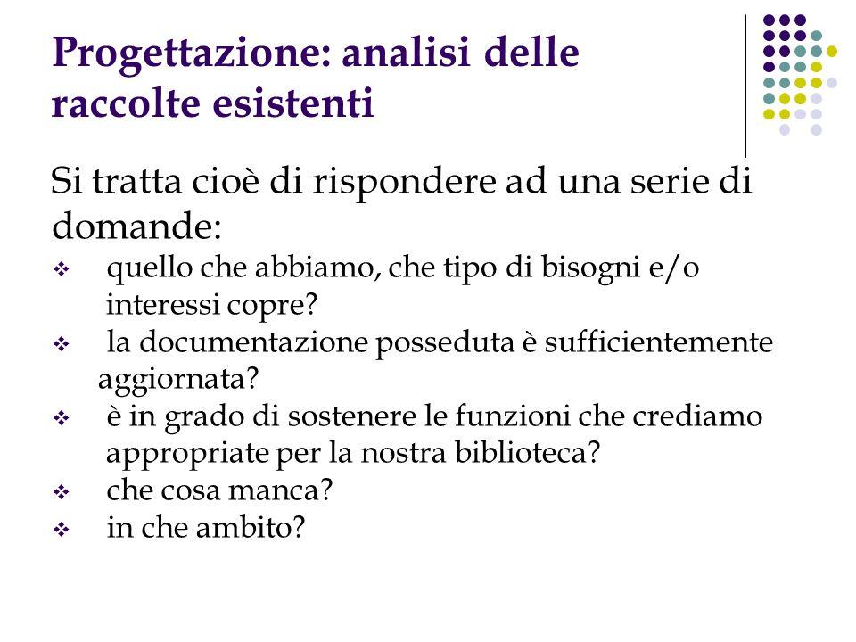Progettazione: analisi delle raccolte esistenti Si tratta cioè di rispondere ad una serie di domande: quello che abbiamo, che tipo di bisogni e/o inte