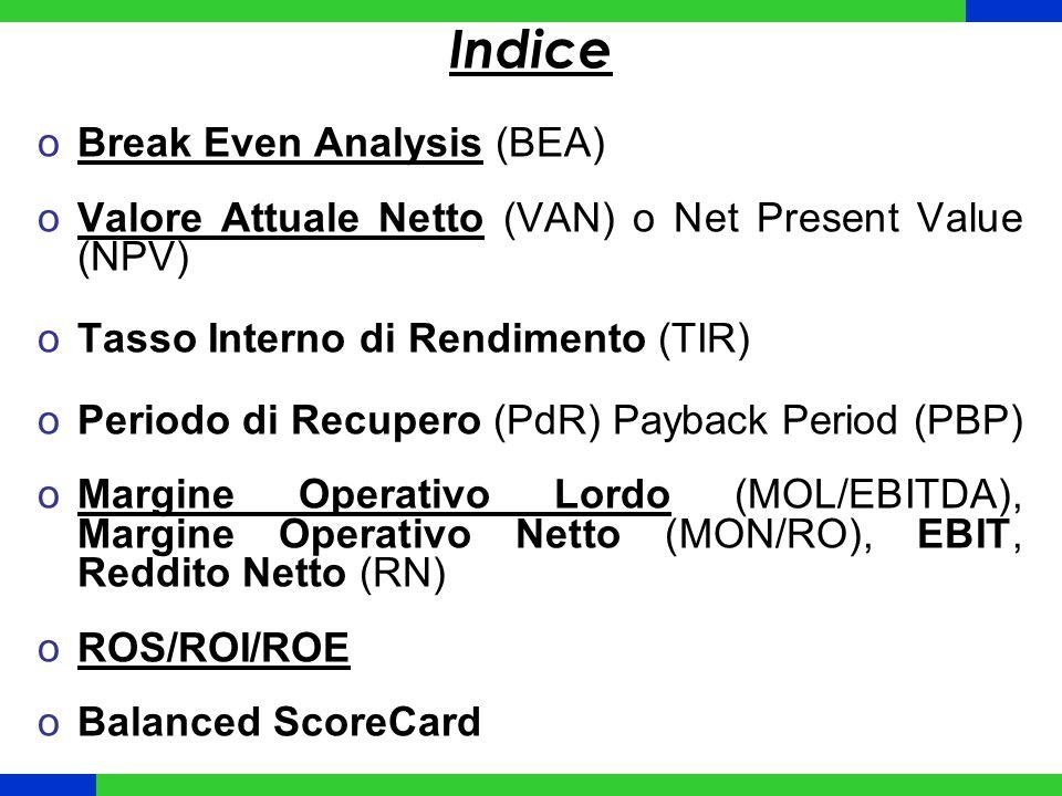 Indice oBreak Even Analysis (BEA) oValore Attuale Netto (VAN) o Net Present Value (NPV) oTasso Interno di Rendimento (TIR) oPeriodo di Recupero (PdR)