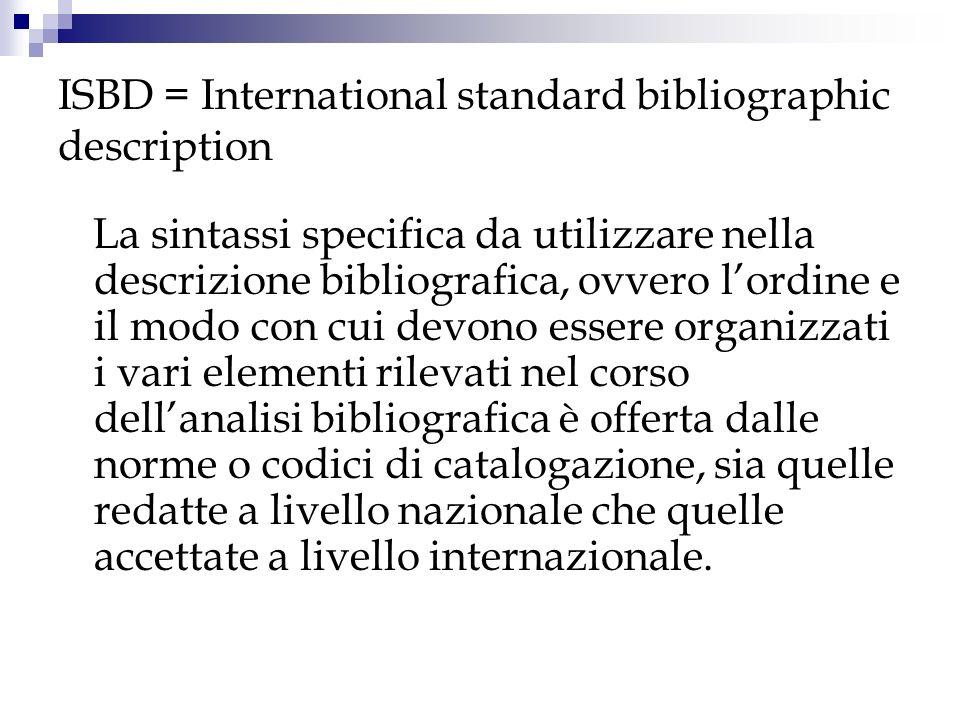 ISBD = International standard bibliographic description Per raggiungere questi obiettivi ISBD indica tutti gli elementi che possono essere usati per descrivere i documenti e propone unarchitettura normalizzata della descrizione, costituita da otto aree, allinterno delle quali trovano accoglienza i dati bibliografici rilevati sul documento; suggerisce il modo e la forma con cui gli elementi devono essere presentati