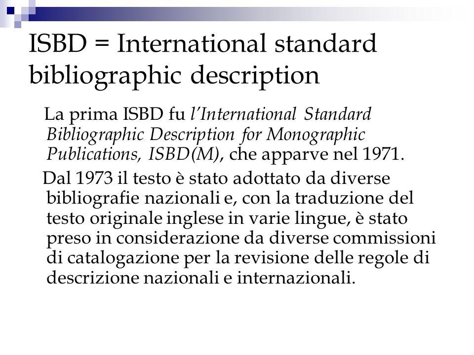 ISBD = International standard bibliographic description La prima ISBD fu lInternational Standard Bibliographic Description for Monographic Publication