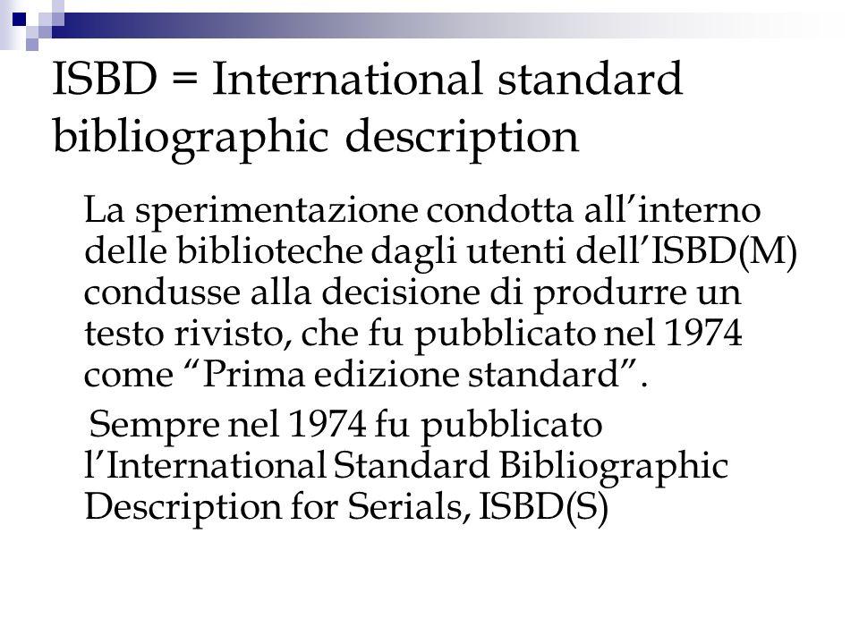 ISBD = International standard bibliographic description La sperimentazione condotta allinterno delle biblioteche dagli utenti dellISBD(M) condusse all