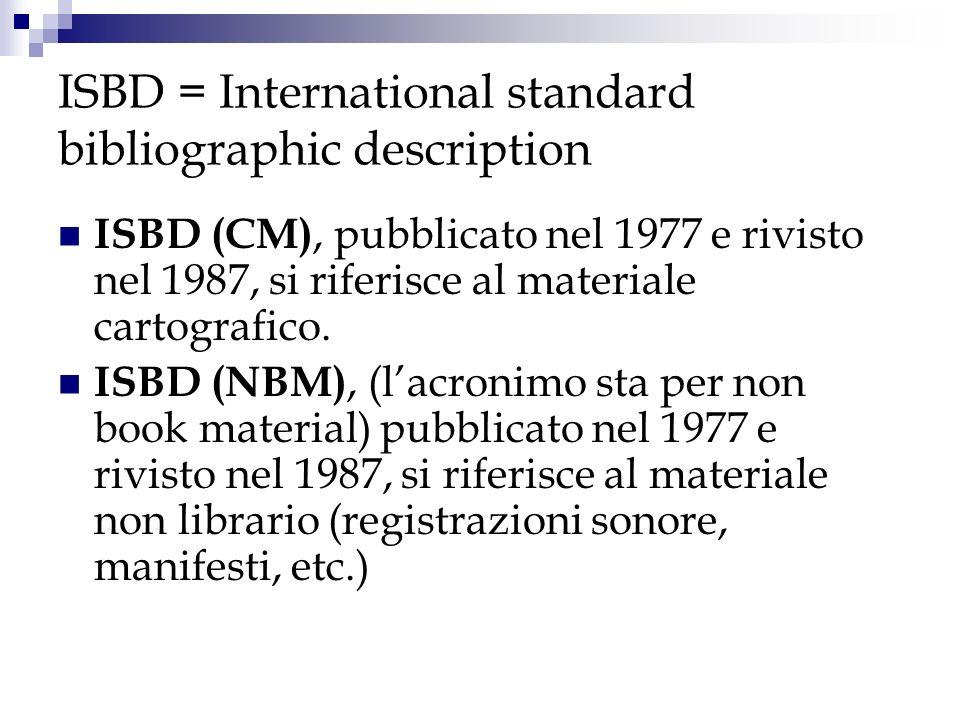 ISBD = International standard bibliographic description ISBD (CM), pubblicato nel 1977 e rivisto nel 1987, si riferisce al materiale cartografico. ISB
