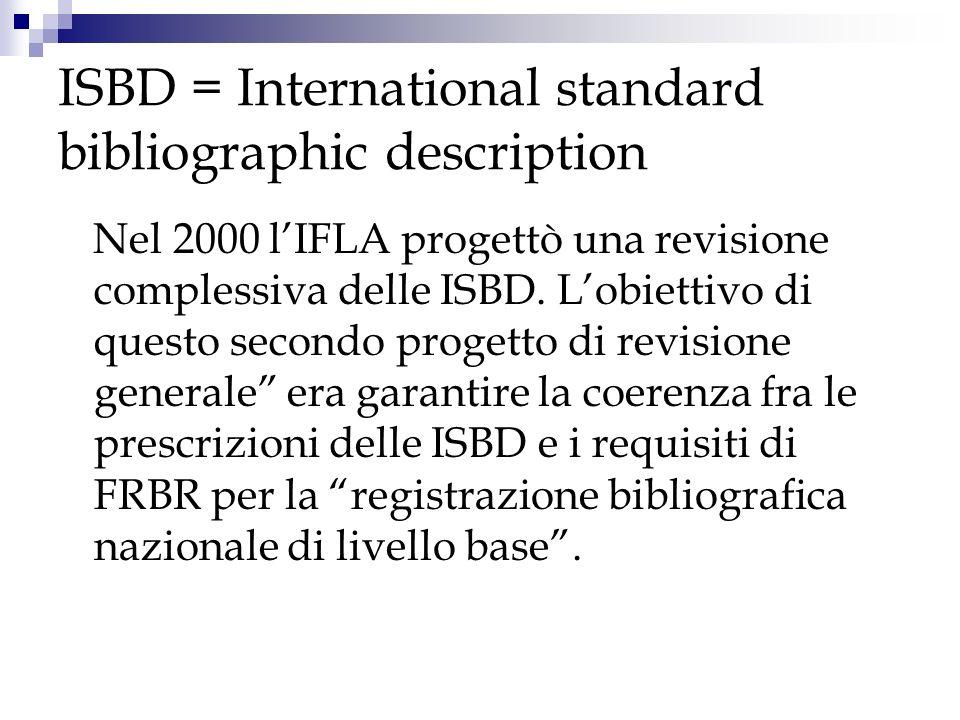 ISBD = International standard bibliographic description Nel 2000 lIFLA progettò una revisione complessiva delle ISBD. Lobiettivo di questo secondo pro