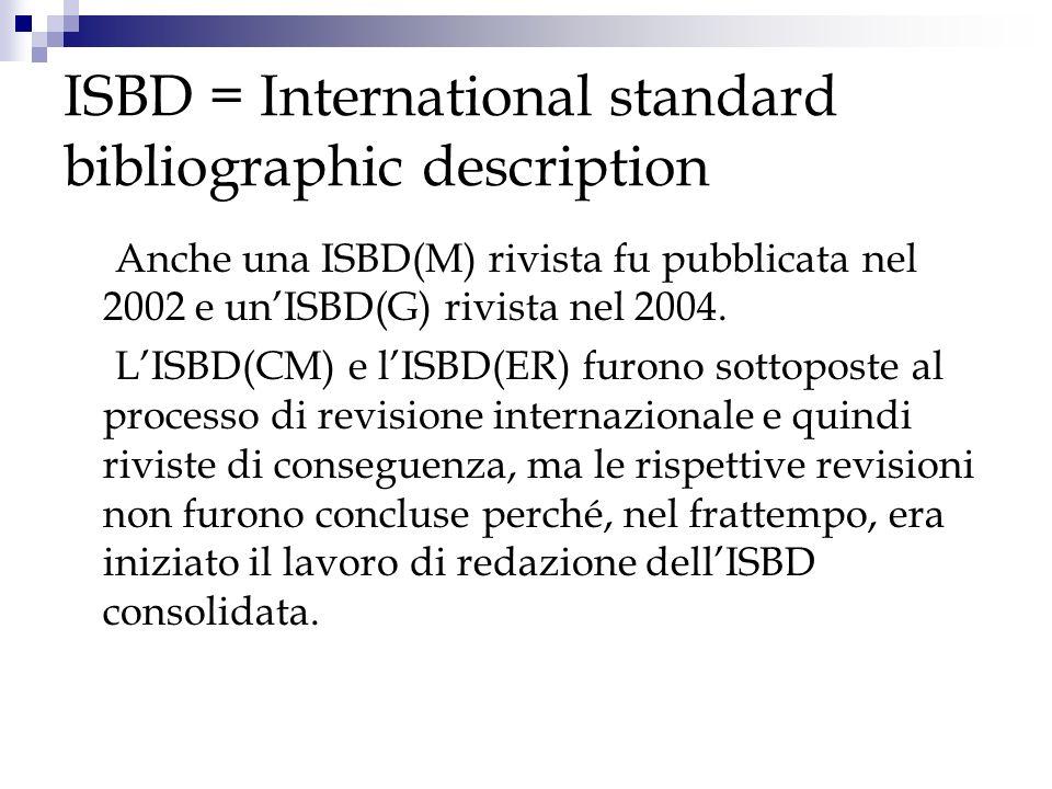 ISBD = International standard bibliographic description Anche una ISBD(M) rivista fu pubblicata nel 2002 e unISBD(G) rivista nel 2004. LISBD(CM) e lIS