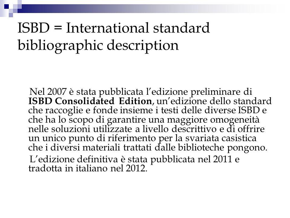 ISBD = International standard bibliographic description Nel 2007 è stata pubblicata ledizione preliminare di ISBD Consolidated Edition, unedizione del