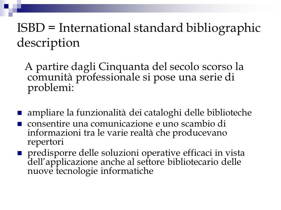 ISBD = International standard bibliographic description ISBD (S), pubblicato nel 1977 e rivisto nel 1987, è stato ideato per descrivere il materiale seriale (giornali, riviste, collane editoriali, etc.) ISBD (A), pubblicato nel 1980 e rivisto nel 1991, è dedicato al libro antico.