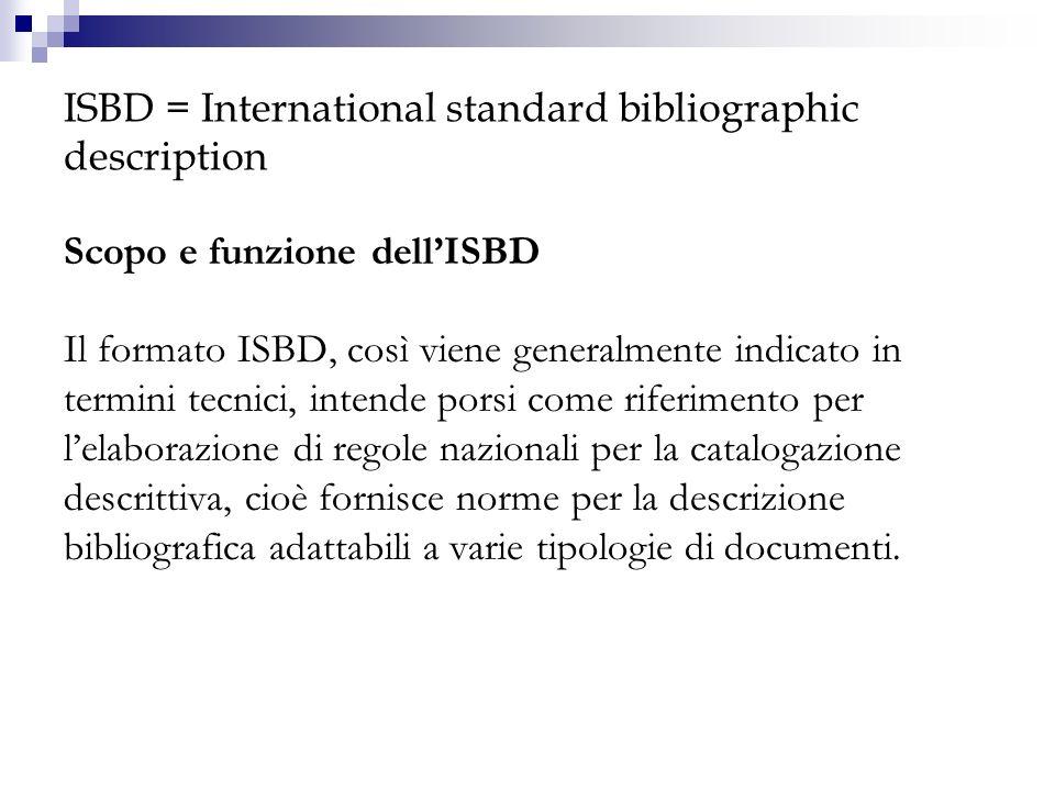 ISBD = International standard bibliographic description Scopo e funzione dellISBD Il formato ISBD, così viene generalmente indicato in termini tecnici