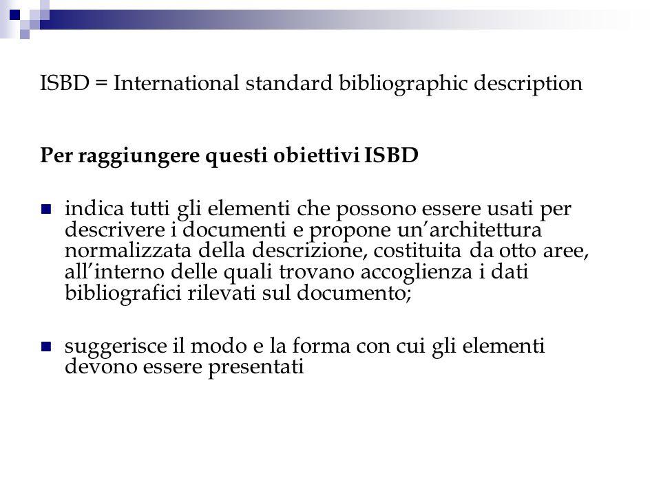 ISBD = International standard bibliographic description Per raggiungere questi obiettivi ISBD indica tutti gli elementi che possono essere usati per d