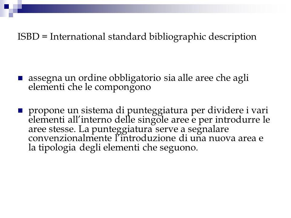 ISBD = International standard bibliographic description assegna un ordine obbligatorio sia alle aree che agli elementi che le compongono propone un si