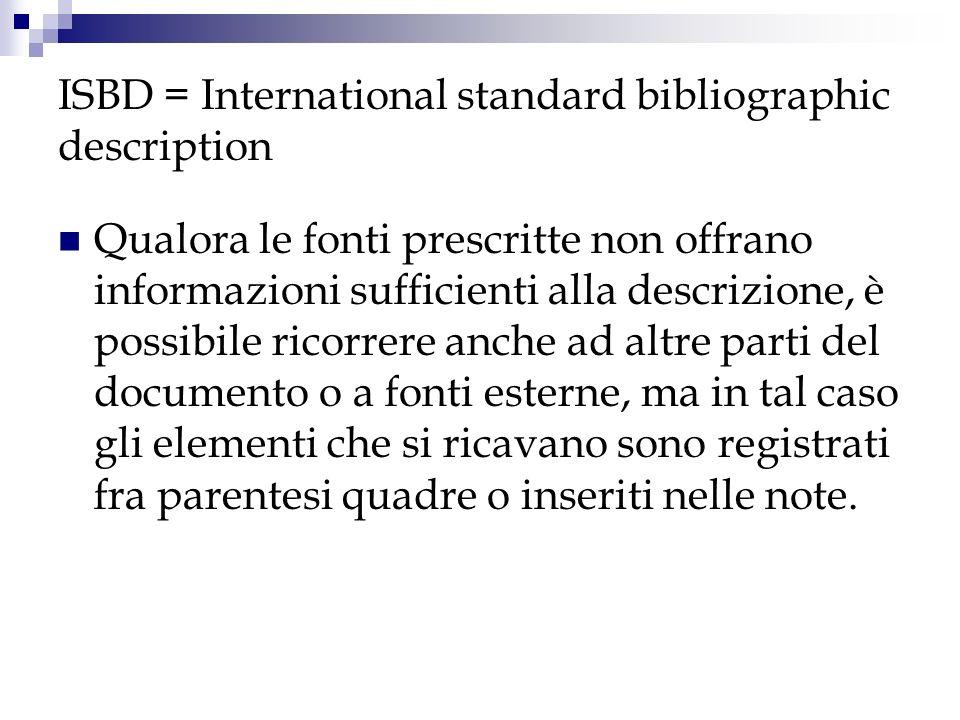 ISBD = International standard bibliographic description Qualora le fonti prescritte non offrano informazioni sufficienti alla descrizione, è possibile