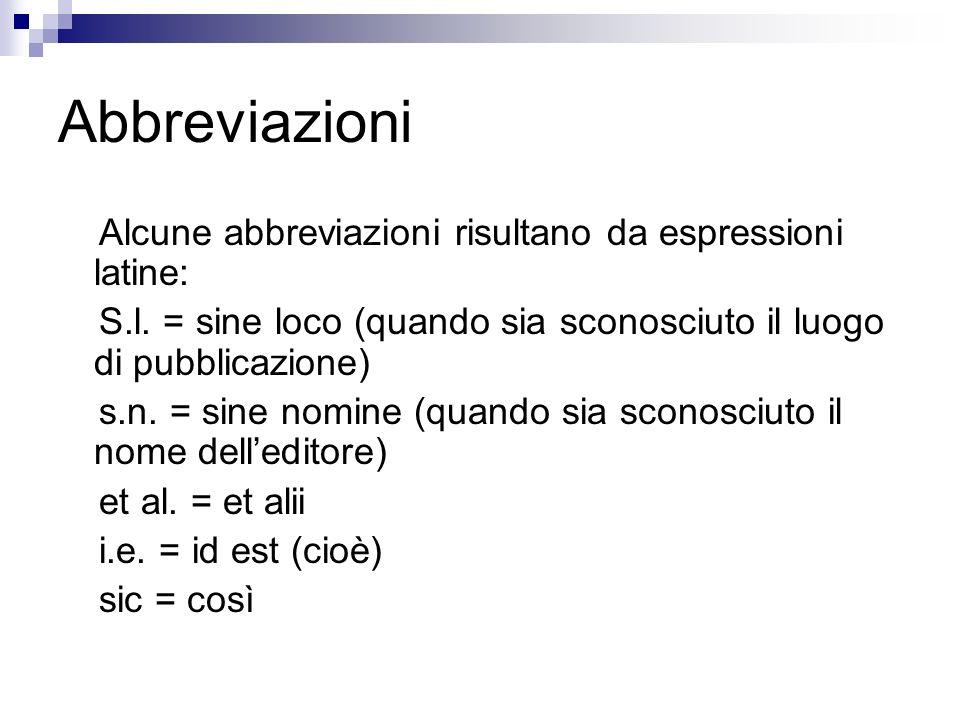 Abbreviazioni Alcune abbreviazioni risultano da espressioni latine: S.l. = sine loco (quando sia sconosciuto il luogo di pubblicazione) s.n. = sine no