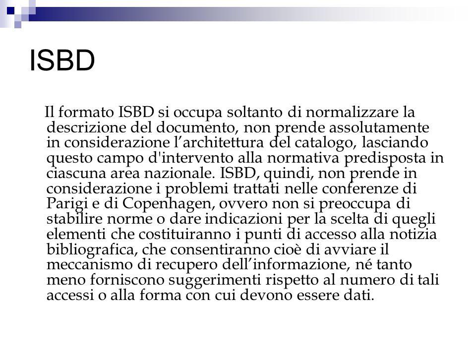 ISBD Il formato ISBD si occupa soltanto di normalizzare la descrizione del documento, non prende assolutamente in considerazione larchitettura del cat