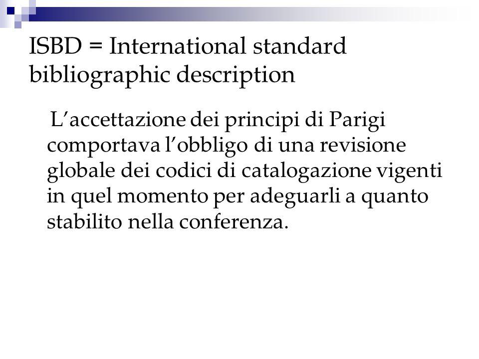 ISBD = International standard bibliographic description Alcune tappe: 1961- Conferenza di Parigi I principi messi a punto in quelloccasione riguardavano soprattutto le intestazioni, ovvero il punto di accesso principale, normalmente costituito dallautore o dal titolo, in particolare le modalità e i criteri di scelta.