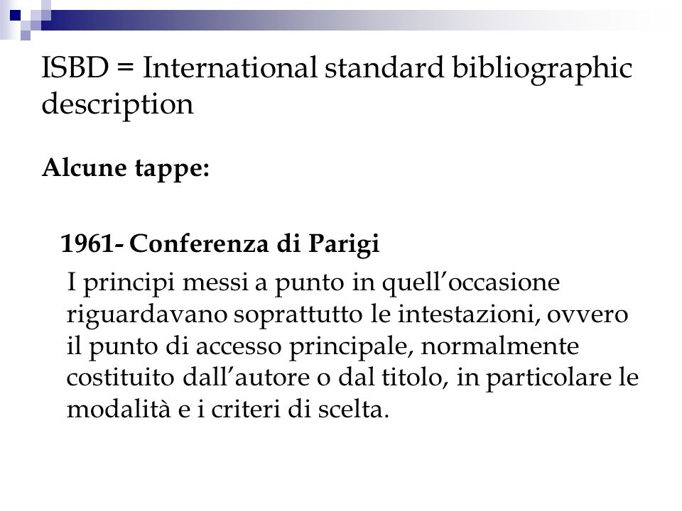 ISBD = International standard bibliographic description Alcune tappe: 1961- Conferenza di Parigi I principi messi a punto in quelloccasione riguardava