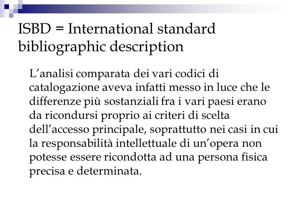 ISBD = International standard bibliographic description La parte relativa alla descrizione bibliografica costituiva invece un problema meno complesso: infatti la stessa analisi comparata dei vari codici aveva dimostrato che i vari sistemi utilizzati non erano incompatibili e quindi si prestavano ad essere uniformati e standardizzati.