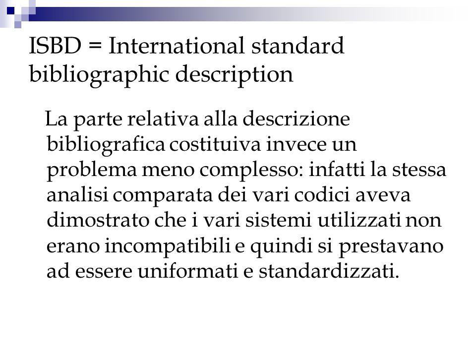 ISBD Il formato ISBD si occupa soltanto di normalizzare la descrizione del documento, non prende assolutamente in considerazione larchitettura del catalogo, lasciando questo campo d intervento alla normativa predisposta in ciascuna area nazionale.