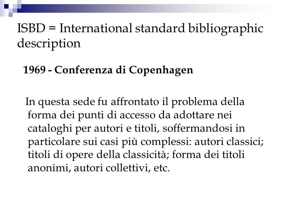 ISBD = International standard bibliographic description Durante la conferenza di Copenhagen si decise anche di studiare ed elaborare un modello di descrizione bibliografica uniforme, da sottoporre allanalisi e allapprovazione dei vari istituti e agenzie bibliografiche, affidando tale compito ad una commissione presieduta da Michael Gorman.
