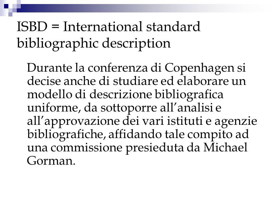 ISBD = International standard bibliographic description La prima ISBD fu lInternational Standard Bibliographic Description for Monographic Publications, ISBD(M), che apparve nel 1971.