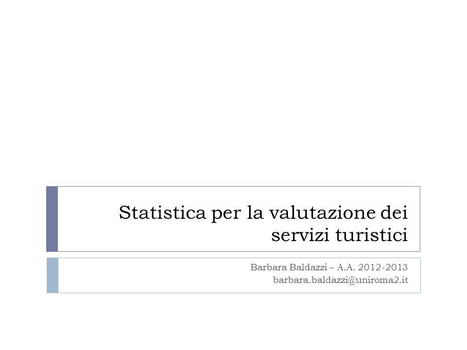 Statistica per la valutazione dei servizi turistici Barbara Baldazzi – A.A. 2012-2013 barbara.baldazzi@uniroma2.it