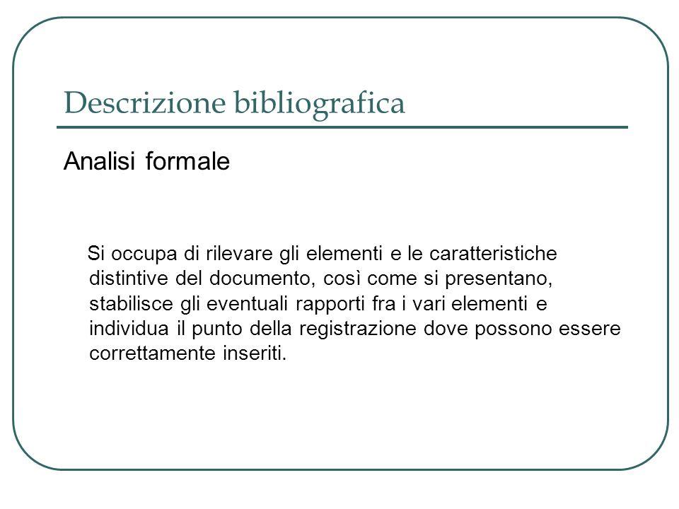 Descrizione bibliografica Analisi formale Si occupa di rilevare gli elementi e le caratteristiche distintive del documento, così come si presentano, s