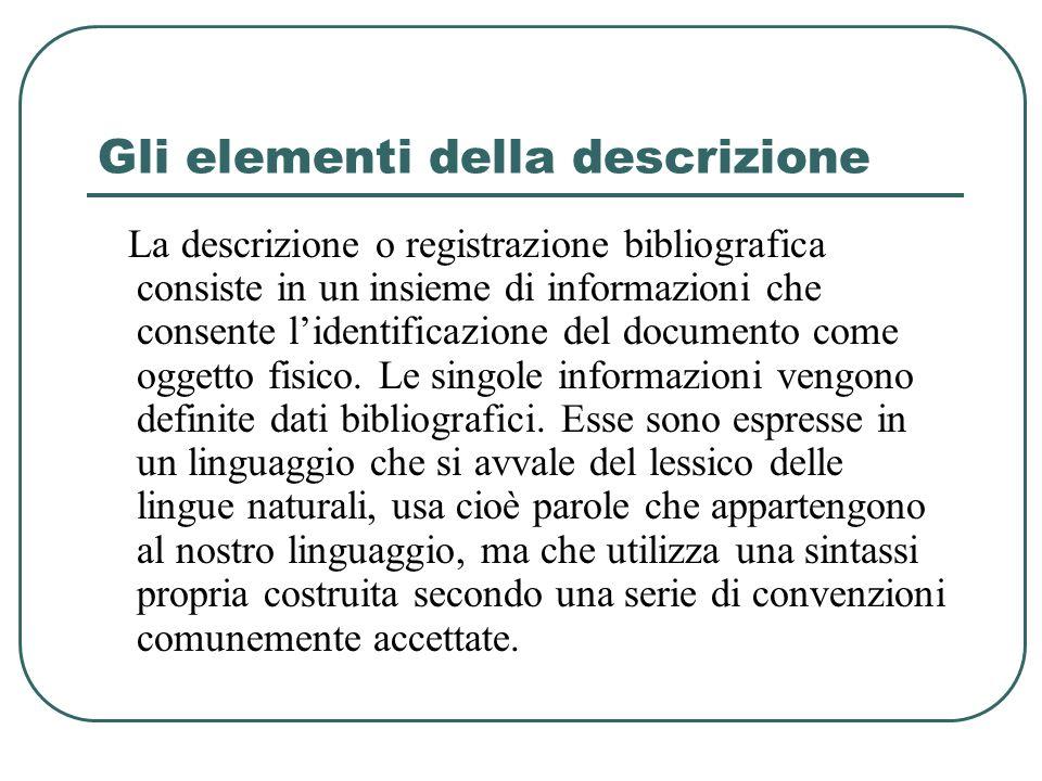 Gli elementi della descrizione La descrizione o registrazione bibliografica consiste in un insieme di informazioni che consente lidentificazione del d