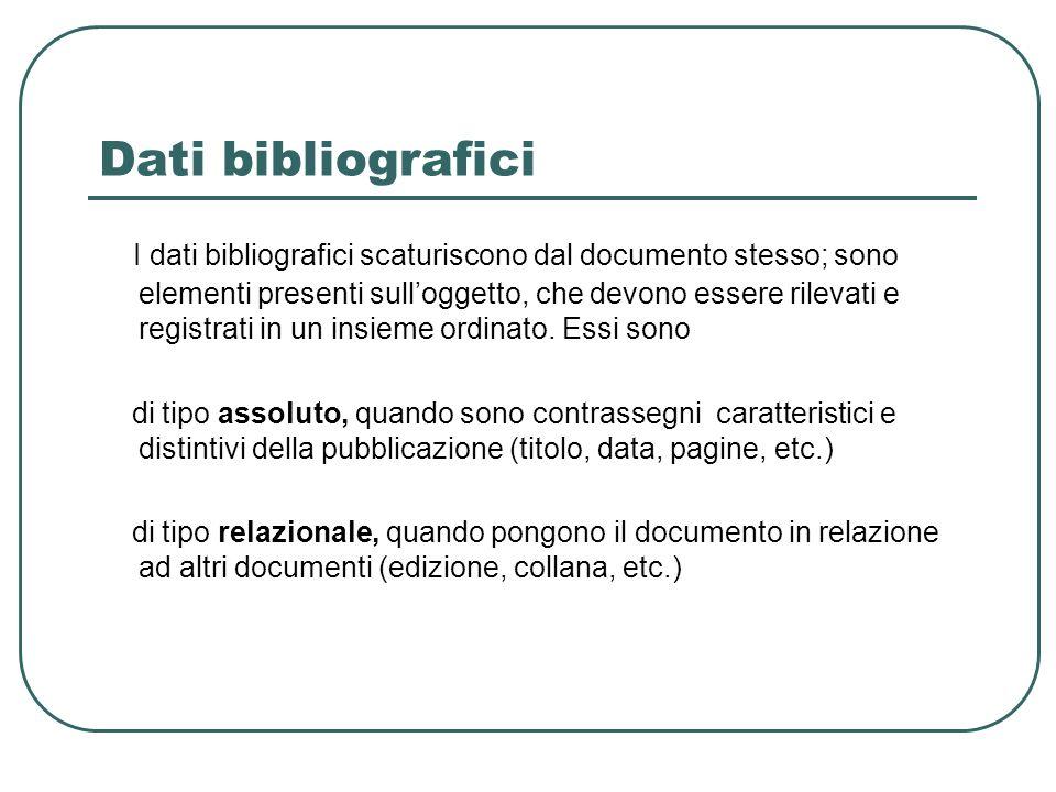 Dati bibliografici I dati bibliografici scaturiscono dal documento stesso; sono elementi presenti sulloggetto, che devono essere rilevati e registrati