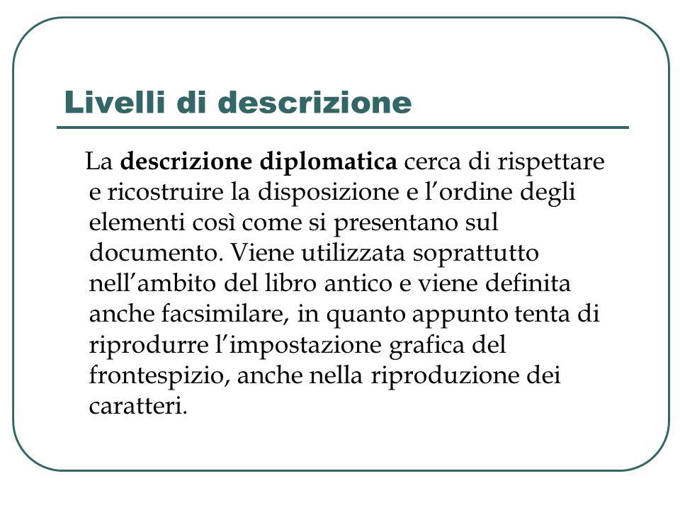 Livelli di descrizione La descrizione diplomatica cerca di rispettare e ricostruire la disposizione e lordine degli elementi così come si presentano s
