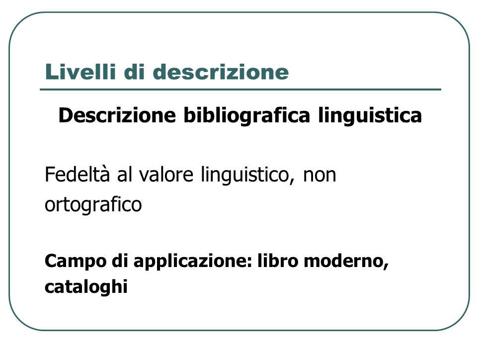 Livelli di descrizione Descrizione bibliografica linguistica Fedeltà al valore linguistico, non ortografico Campo di applicazione: libro moderno, cata