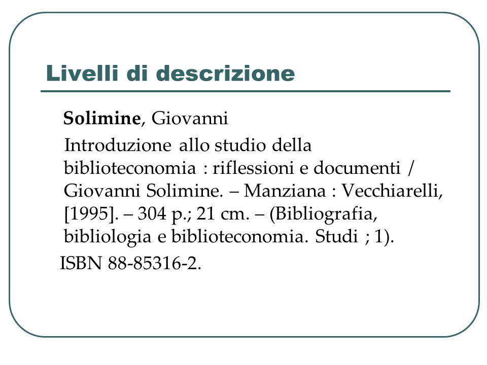 Livelli di descrizione Solimine, Giovanni Introduzione allo studio della biblioteconomia : riflessioni e documenti / Giovanni Solimine. – Manziana : V