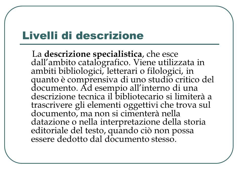 Livelli di descrizione La descrizione specialistica, che esce dallambito catalografico. Viene utilizzata in ambiti bibliologici, letterari o filologic