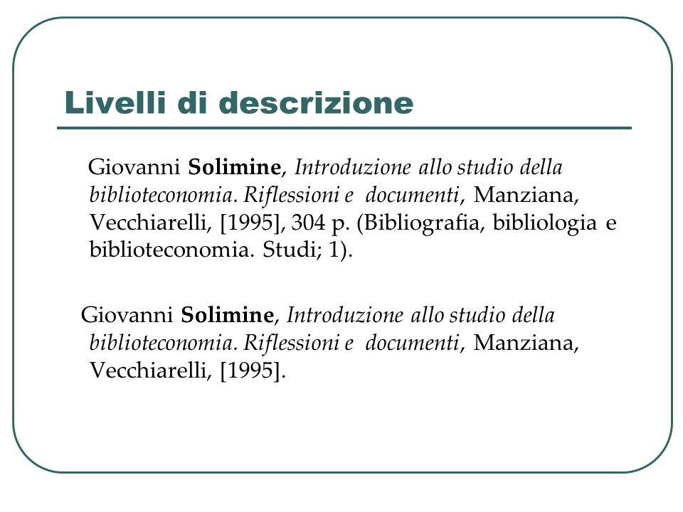 Livelli di descrizione Giovanni Solimine, Introduzione allo studio della biblioteconomia. Riflessioni e documenti, Manziana, Vecchiarelli, [1995], 304