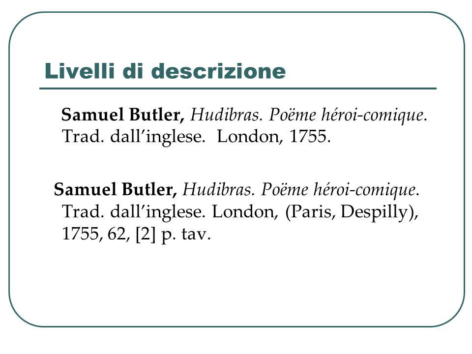 Livelli di descrizione Samuel Butler, Hudibras. Poëme héroi-comique. Trad. dallinglese. London, 1755. Samuel Butler, Hudibras. Poëme héroi-comique. Tr