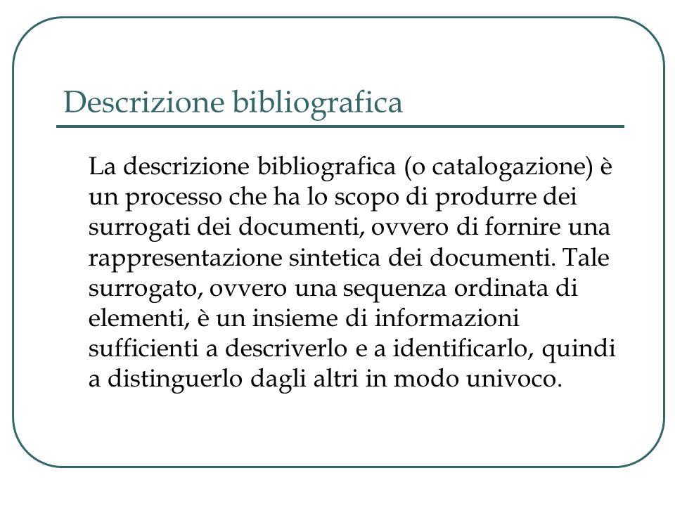 Descrizione bibliografica La descrizione bibliografica (o catalogazione) è un processo che ha lo scopo di produrre dei surrogati dei documenti, ovvero